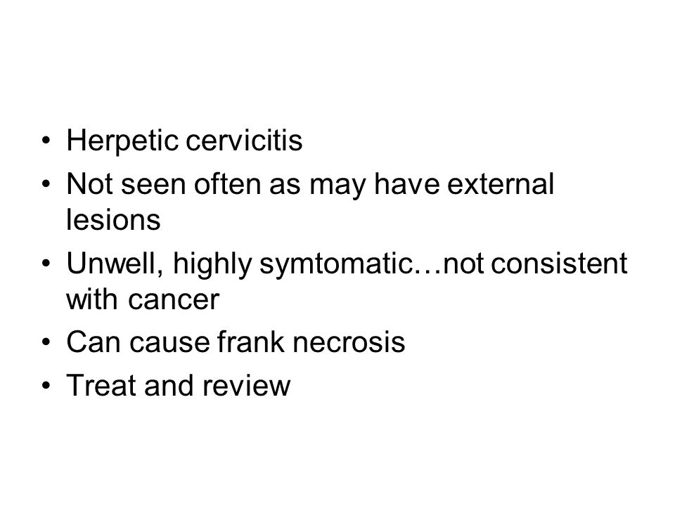 Herpetic cervicitis Not seen often as may have external lesions Unwell, highly symtomatic…not consistent with cancer Can cause frank necrosis Treat and review