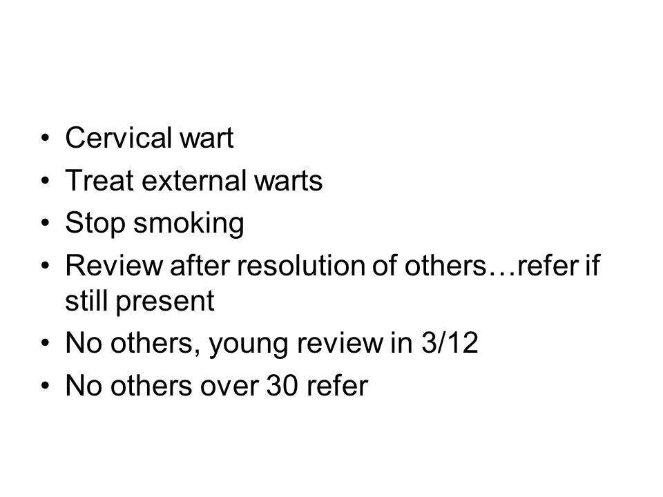 Cervical wart Treat external warts Stop smoking Review after resolution of others…refer if still present No others, young review in 3/12 No others over 30 refer