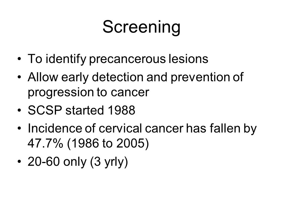 Screening To identify precancerous lesions Allow early detection and prevention of progression to cancer SCSP started 1988 Incidence of cervical cancer has fallen by 47.7% (1986 to 2005) 20-60 only (3 yrly)