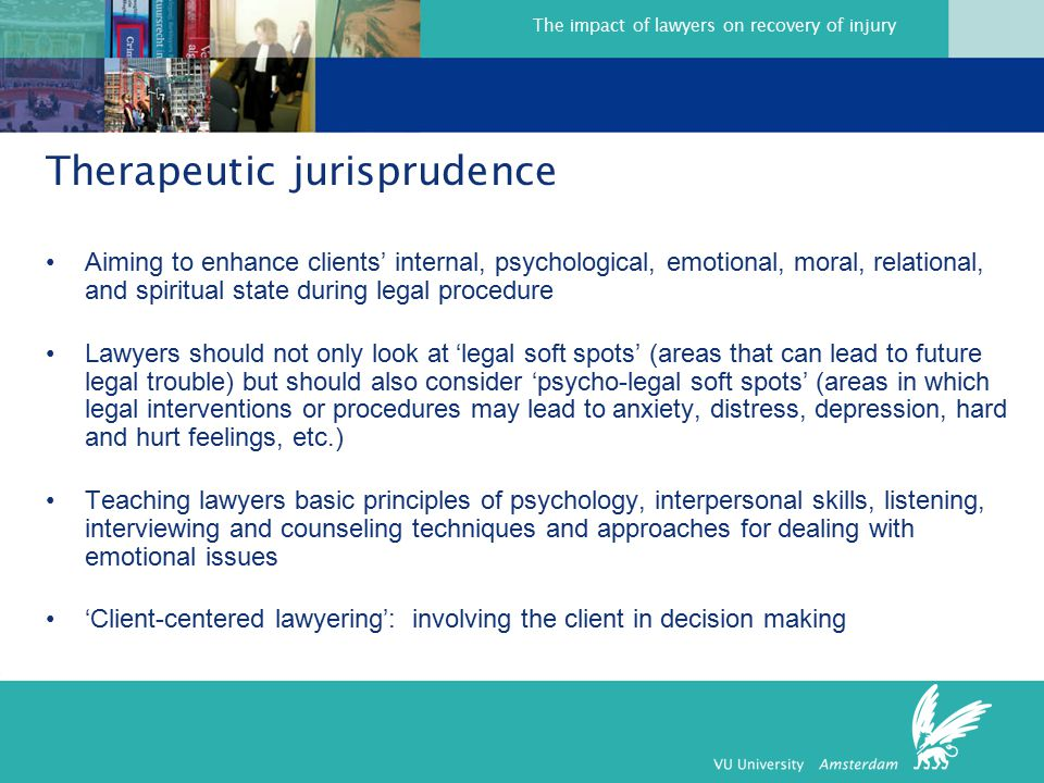 The impact of lawyers on recovery of injury Therapeutic jurisprudence Aiming to enhance clients' internal, psychological, emotional, moral, relational, and spiritual state during legal procedure Lawyers should not only look at 'legal soft spots' (areas that can lead to future legal trouble) but should also consider 'psycho-legal soft spots' (areas in which legal interventions or procedures may lead to anxiety, distress, depression, hard and hurt feelings, etc.) Teaching lawyers basic principles of psychology, interpersonal skills, listening, interviewing and counseling techniques and approaches for dealing with emotional issues 'Client-centered lawyering': involving the client in decision making