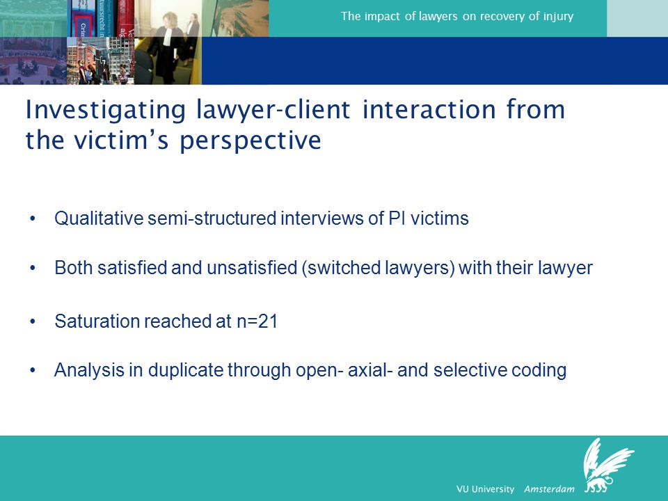 The impact of lawyers on recovery of injury Investigating lawyer-client interaction from the victim's perspective Qualitative semi-structured interviews of PI victims Both satisfied and unsatisfied (switched lawyers) with their lawyer Saturation reached at n=21 Analysis in duplicate through open- axial- and selective coding