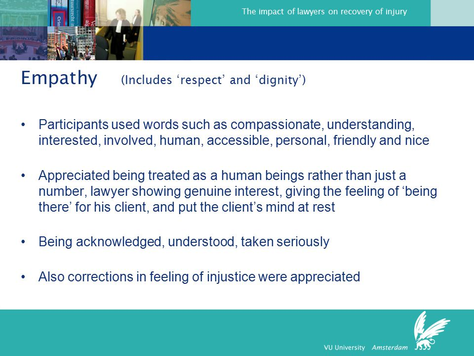 The impact of lawyers on recovery of injury Empathy (Includes 'respect' and 'dignity') Participants used words such as compassionate, understanding, interested, involved, human, accessible, personal, friendly and nice Appreciated being treated as a human beings rather than just a number, lawyer showing genuine interest, giving the feeling of 'being there' for his client, and put the client's mind at rest Being acknowledged, understood, taken seriously Also corrections in feeling of injustice were appreciated