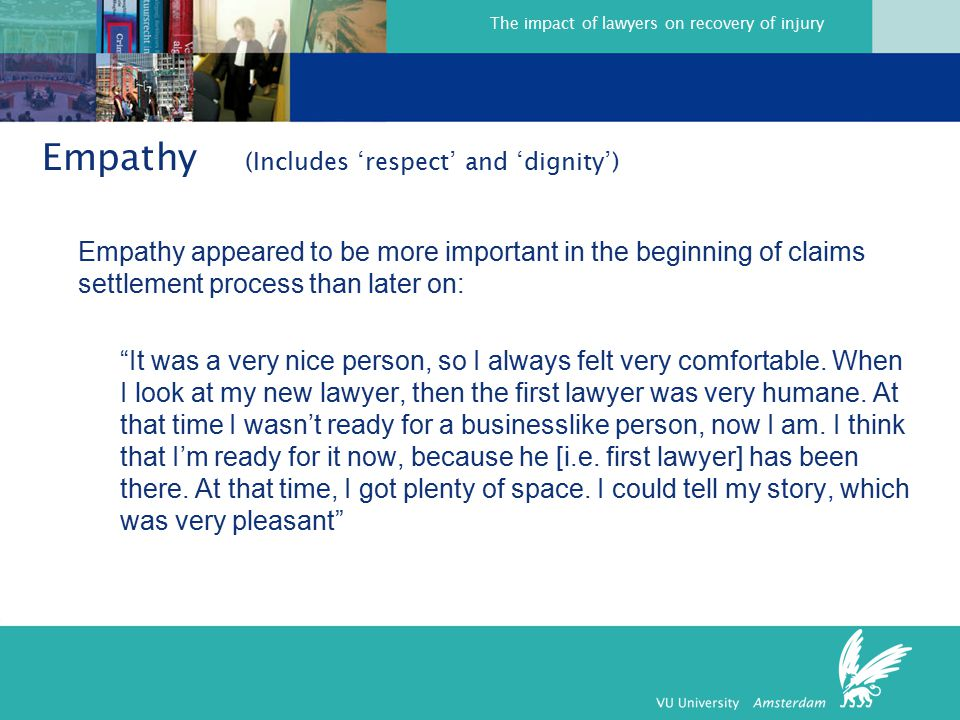 The impact of lawyers on recovery of injury Empathy (Includes 'respect' and 'dignity') Empathy appeared to be more important in the beginning of claims settlement process than later on: It was a very nice person, so I always felt very comfortable.