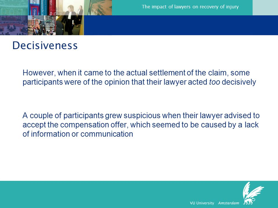 The impact of lawyers on recovery of injury Decisiveness However, when it came to the actual settlement of the claim, some participants were of the opinion that their lawyer acted too decisively A couple of participants grew suspicious when their lawyer advised to accept the compensation offer, which seemed to be caused by a lack of information or communication