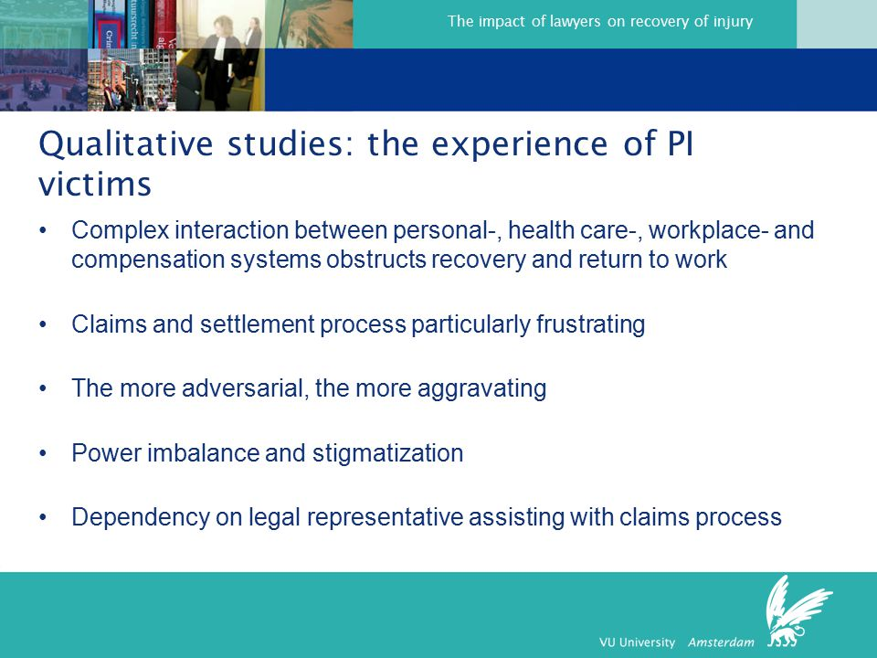 The impact of lawyers on recovery of injury Complex interaction between personal-, health care-, workplace- and compensation systems obstructs recovery and return to work Claims and settlement process particularly frustrating The more adversarial, the more aggravating Power imbalance and stigmatization Dependency on legal representative assisting with claims process Qualitative studies: the experience of PI victims