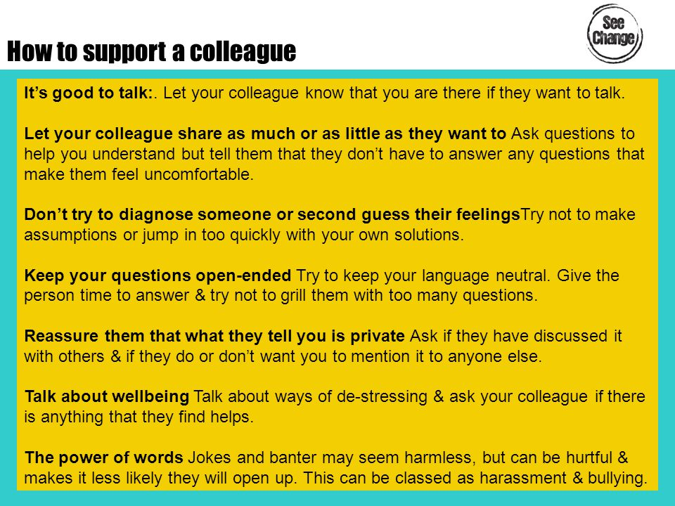 How to support a colleague It's good to talk:. Let your colleague know that you are there if they want to talk. Let your colleague share as much or as