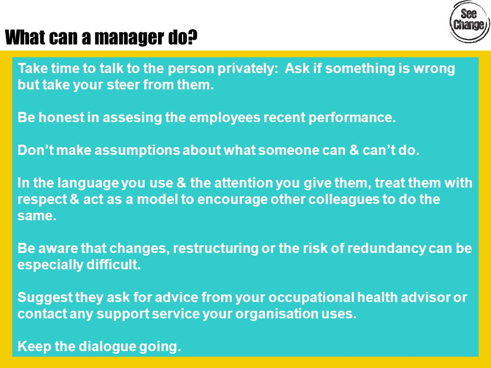 What can a manager do? Take time to talk to the person privately: Ask if something is wrong but take your steer from them. Be honest in assesing the e