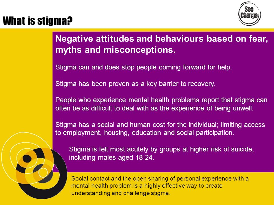 What is stigma? Negative attitudes and behaviours based on fear, myths and misconceptions. Stigma can and does stop people coming forward for help. St