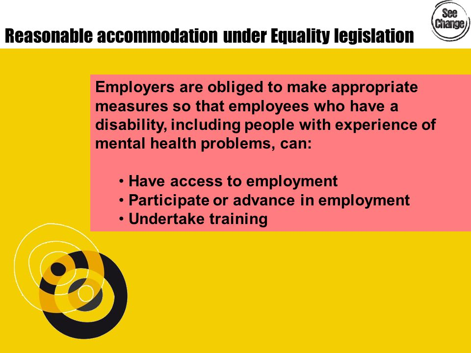 Reasonable accommodation under Equality legislation Employers are obliged to make appropriate measures so that employees who have a disability, including people with experience of mental health problems, can: Have access to employment Participate or advance in employment Undertake training