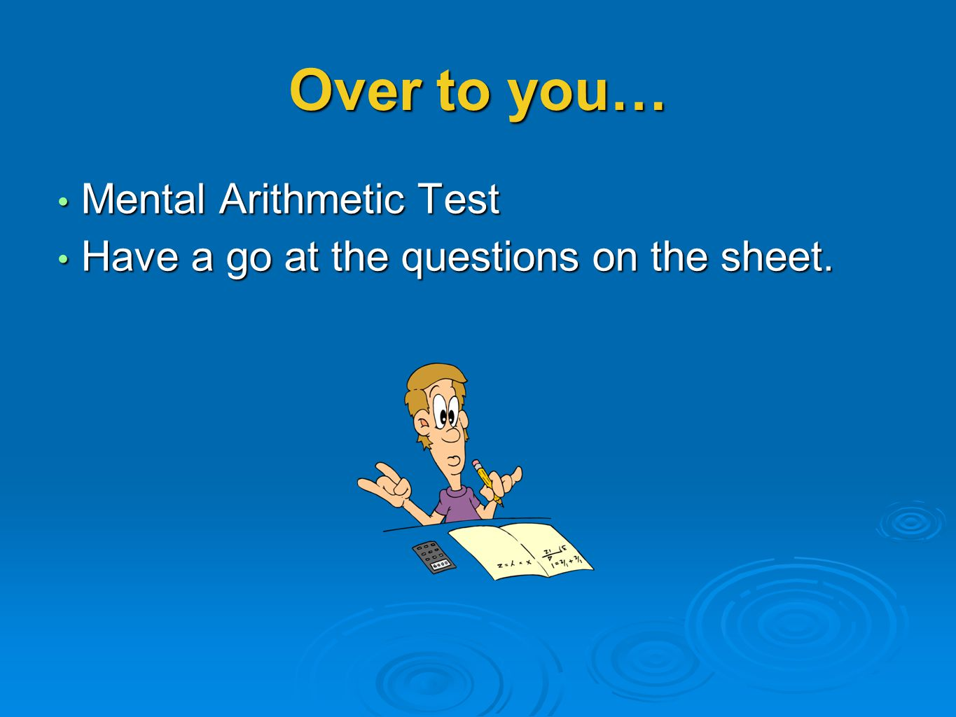 Over to you… Mental Arithmetic Test Mental Arithmetic Test Have a go at the questions on the sheet. Have a go at the questions on the sheet.