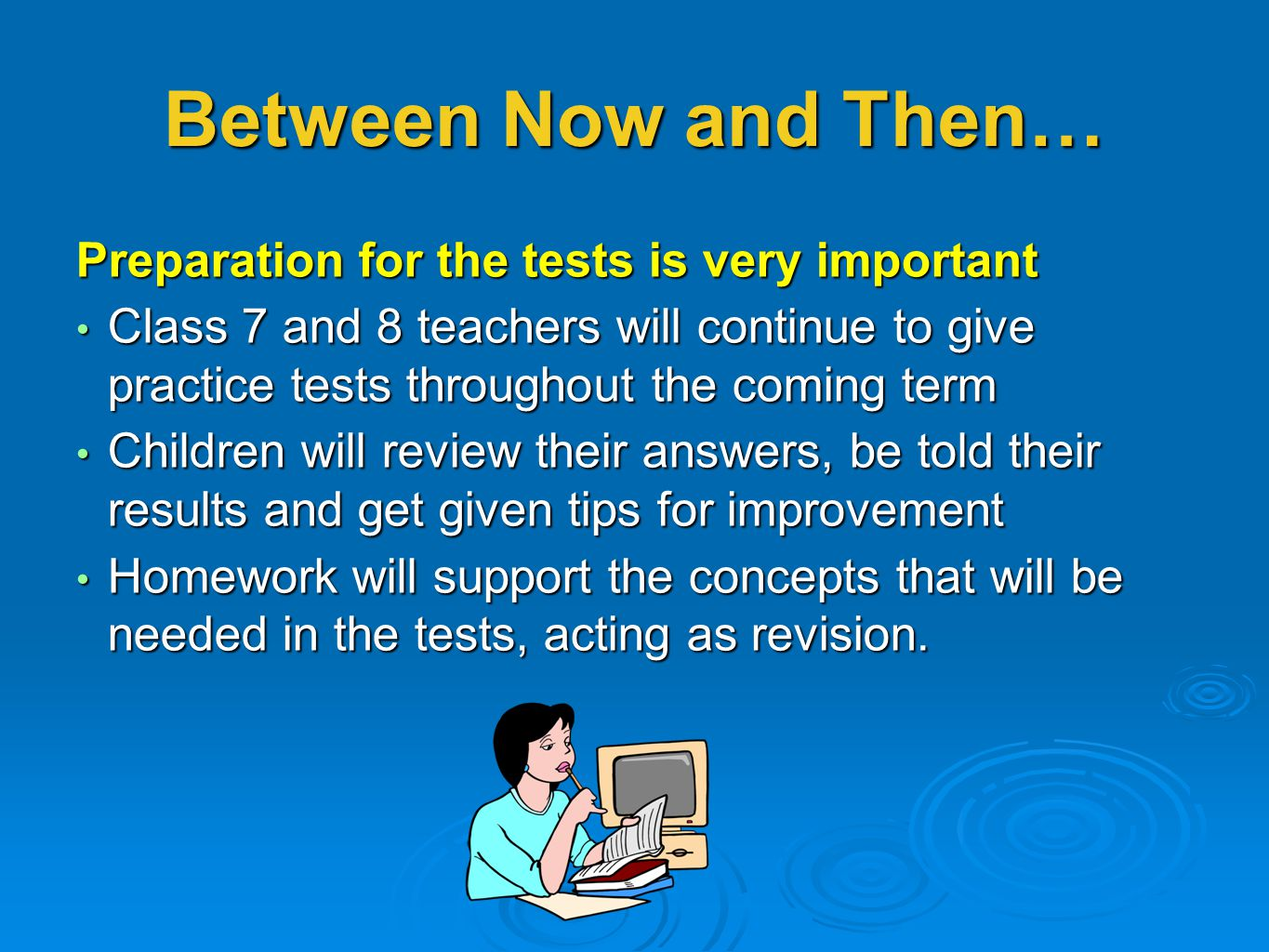 Between Now and Then… Preparation for the tests is very important Class 7 and 8 teachers will continue to give practice tests throughout the coming te