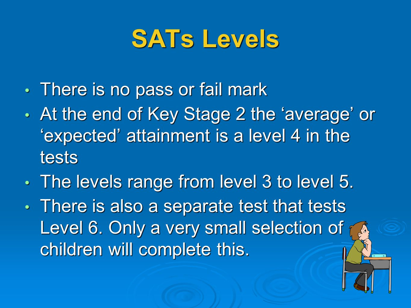 SATs Levels There is no pass or fail mark There is no pass or fail mark At the end of Key Stage 2 the 'average' or 'expected' attainment is a level 4