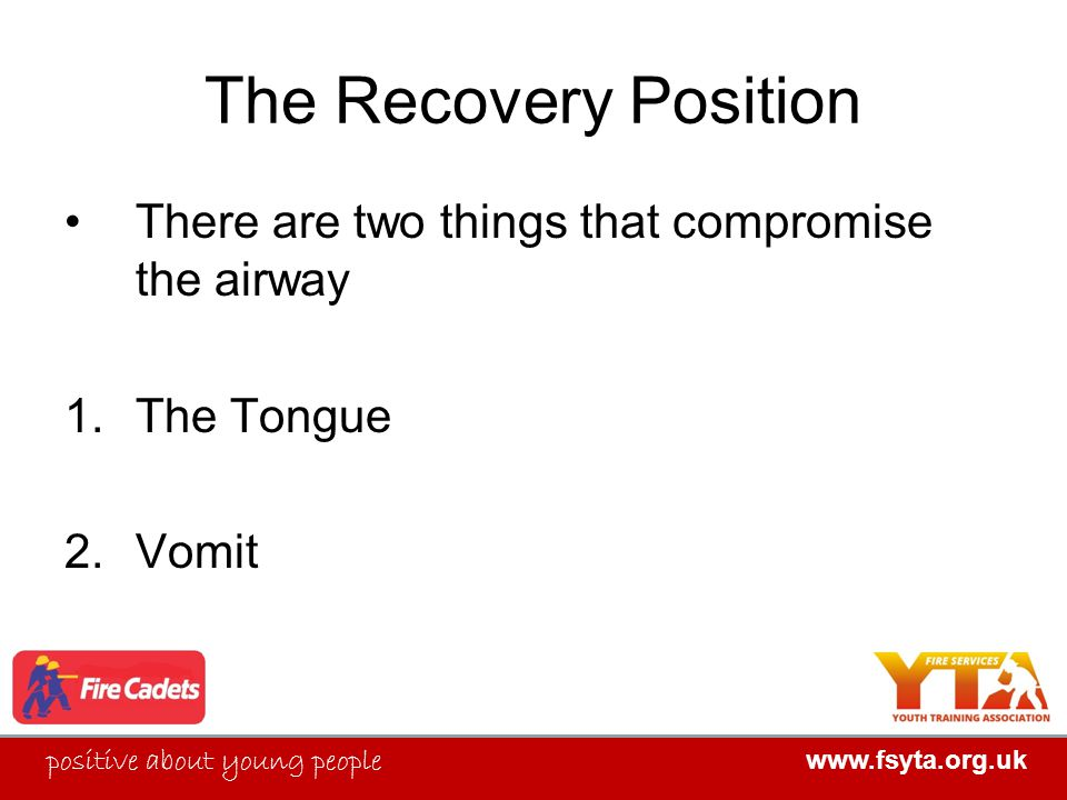 FIRE SERVICES YOUTH TRAINING ASSOCIATION positive about young people www.fsyta.org.uk FIRE SERVICES YOUTH TRAINING ASSOCIATION The Recovery Position There are two things that compromise the airway 1.The Tongue 2.Vomit