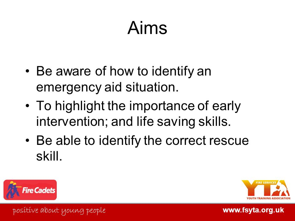 FIRE SERVICES YOUTH TRAINING ASSOCIATION positive about young people www.fsyta.org.uk FIRE SERVICES YOUTH TRAINING ASSOCIATION Aims Be aware of how to identify an emergency aid situation.