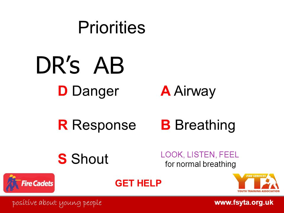 FIRE SERVICES YOUTH TRAINING ASSOCIATION positive about young people www.fsyta.org.uk FIRE SERVICES YOUTH TRAINING ASSOCIATION Priorities D Danger R Response S Shout DR's A Airway B Breathing LOOK, LISTEN, FEEL for normal breathing GET HELP AB