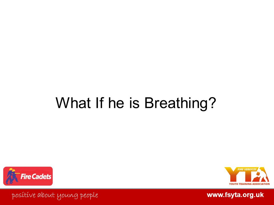 FIRE SERVICES YOUTH TRAINING ASSOCIATION positive about young people www.fsyta.org.uk What If he is Breathing