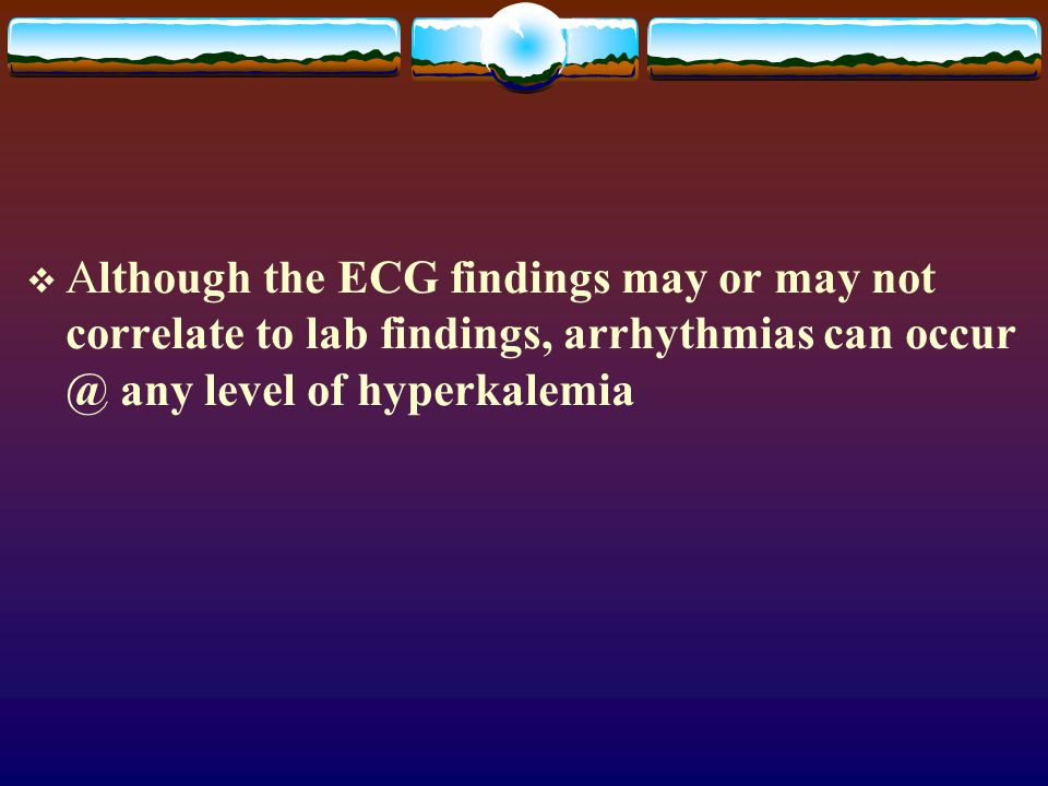  Although the ECG findings may or may not correlate to lab findings, arrhythmias can occur @ any level of hyperkalemia