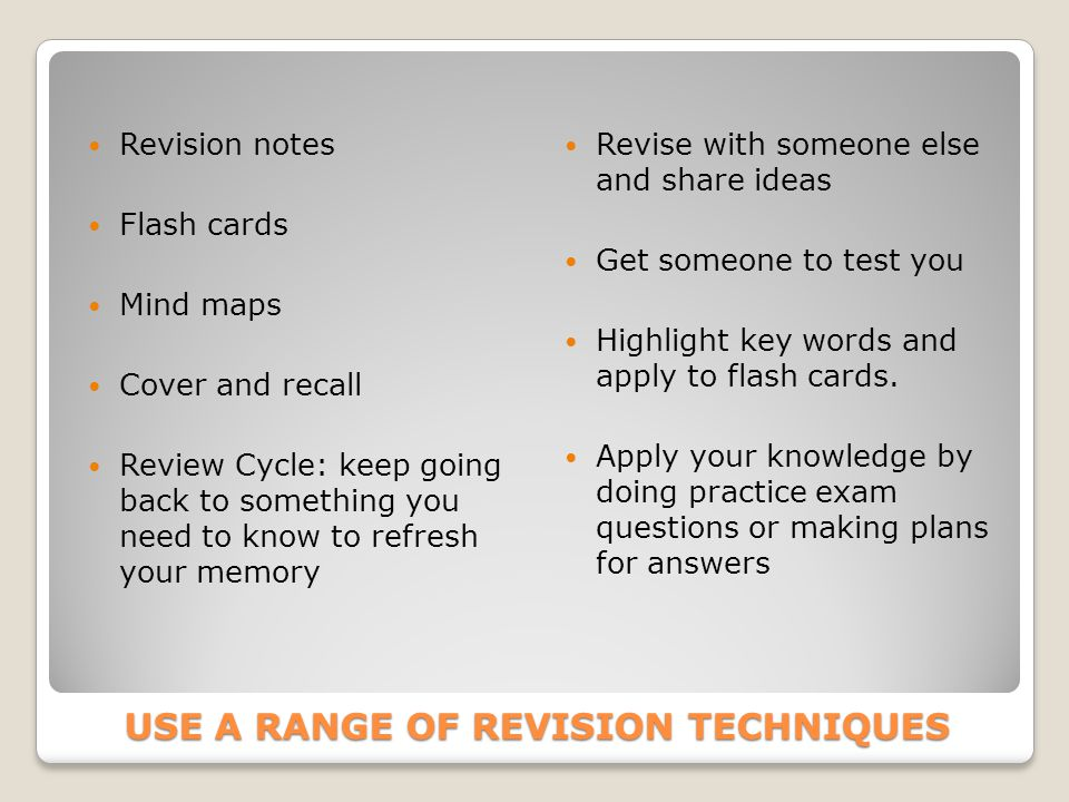 USE A RANGE OF REVISION TECHNIQUES Revision notes Flash cards Mind maps Cover and recall Review Cycle: keep going back to something you need to know to refresh your memory Revise with someone else and share ideas Get someone to test you Highlight key words and apply to flash cards.