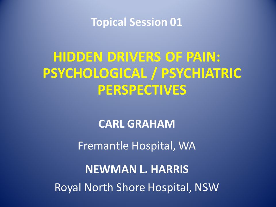 Topical Session 01 HIDDEN DRIVERS OF PAIN: PSYCHOLOGICAL / PSYCHIATRIC PERSPECTIVES CARL GRAHAM Fremantle Hospital, WA NEWMAN L. HARRIS Royal North Sh