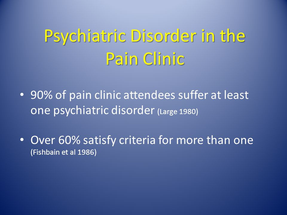 Psychiatric Disorder in the Pain Clinic 90% of pain clinic attendees suffer at least one psychiatric disorder (Large 1980) Over 60% satisfy criteria f