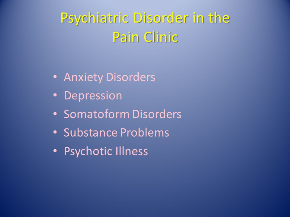 Psychiatric Disorder in the Pain Clinic Anxiety Disorders Depression Somatoform Disorders Substance Problems Psychotic Illness