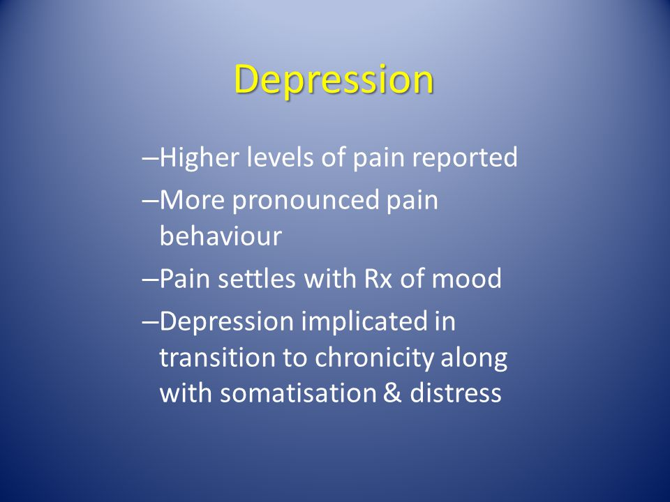 Depression – Higher levels of pain reported – More pronounced pain behaviour – Pain settles with Rx of mood – Depression implicated in transition to c