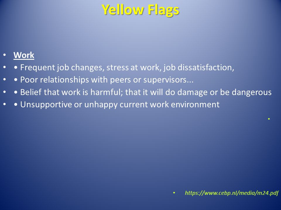 Yellow Flags Work Frequent job changes, stress at work, job dissatisfaction, Poor relationships with peers or supervisors... Belief that work is harmf