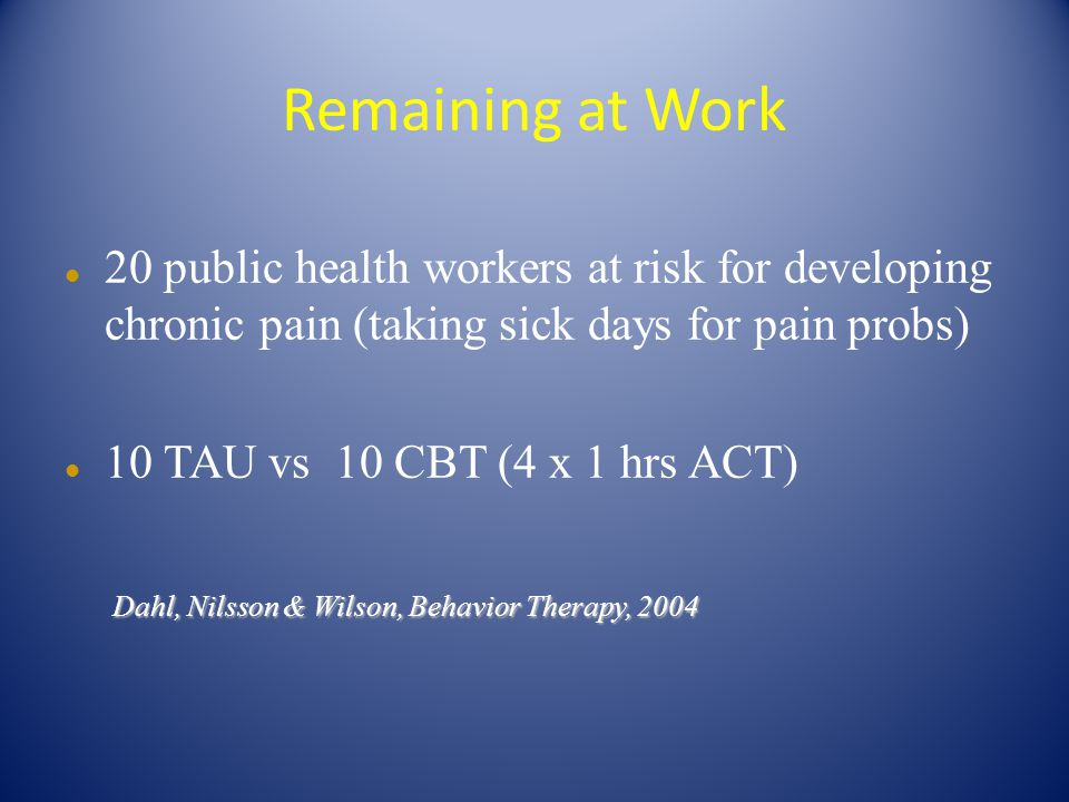 Remaining at Work 20 public health workers at risk for developing chronic pain (taking sick days for pain probs) 10 TAU vs 10 CBT (4 x 1 hrs ACT) Dahl