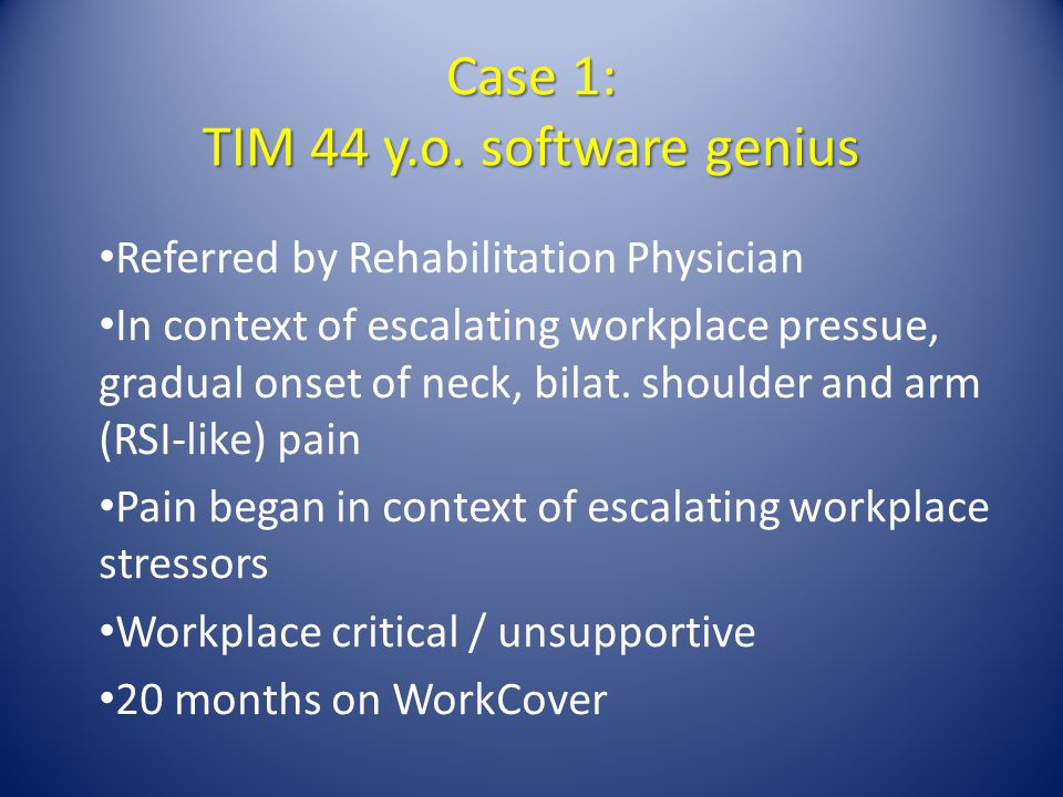 Case 1: TIM 44 y.o. software genius Referred by Rehabilitation Physician In context of escalating workplace pressue, gradual onset of neck, bilat. sho