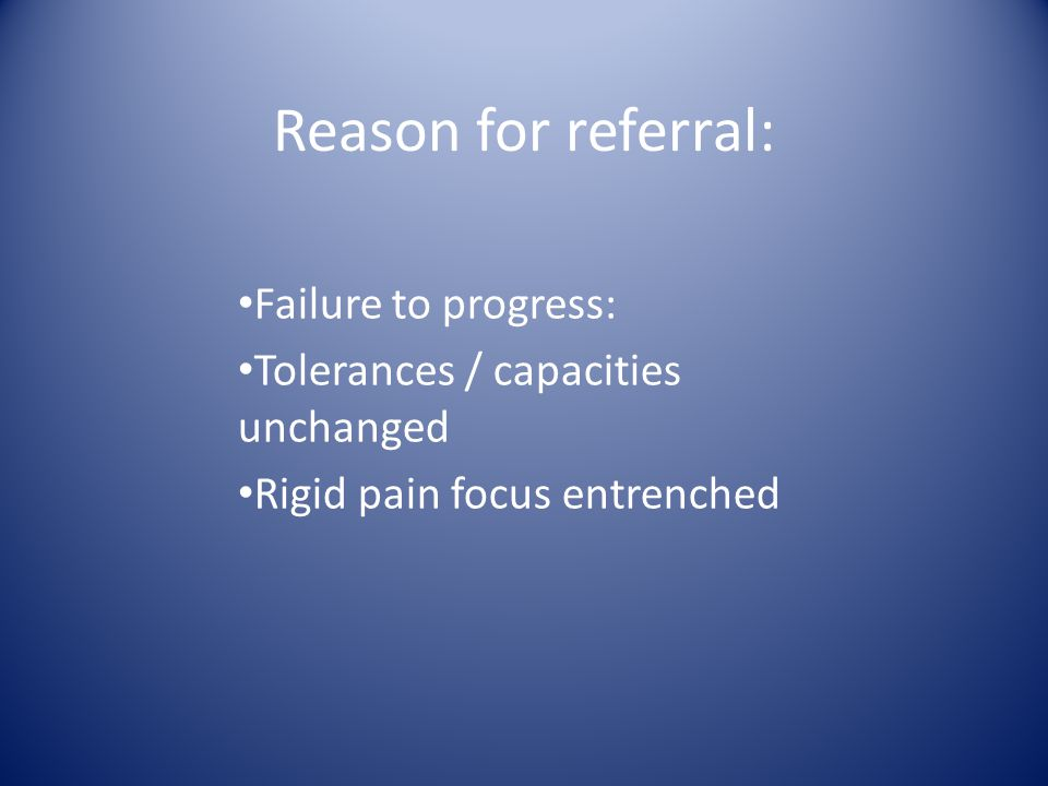 Reason for referral: Failure to progress: Tolerances / capacities unchanged Rigid pain focus entrenched