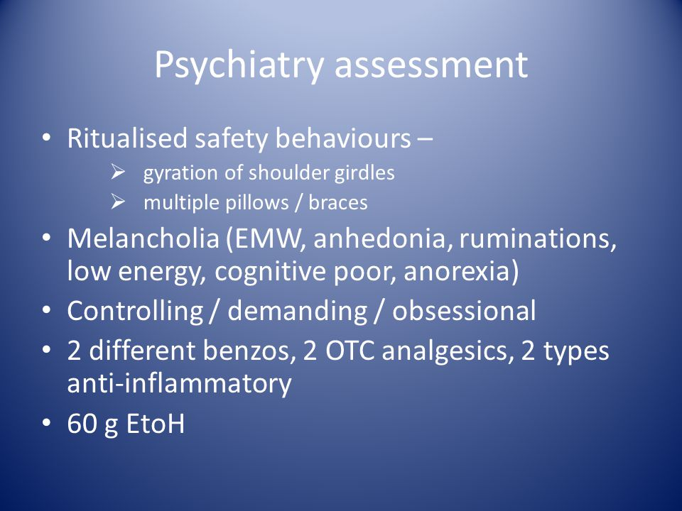 Psychiatry assessment Ritualised safety behaviours –  gyration of shoulder girdles  multiple pillows / braces Melancholia (EMW, anhedonia, ruminatio