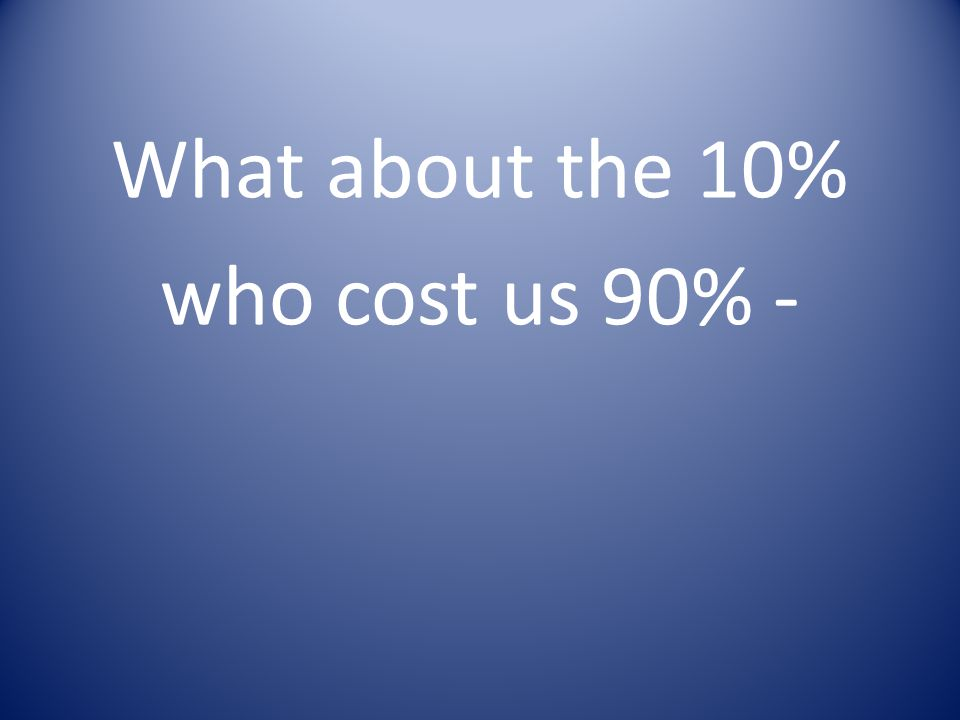What about the 10% who cost us 90% -