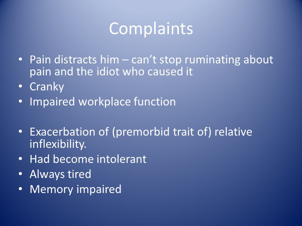 Complaints Pain distracts him – can't stop ruminating about pain and the idiot who caused it Cranky Impaired workplace function Exacerbation of (premo