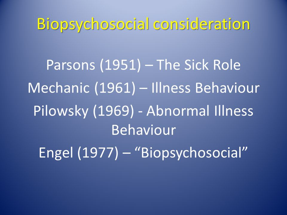 Biopsychosocial consideration Parsons (1951) – The Sick Role Mechanic (1961) – Illness Behaviour Pilowsky (1969) - Abnormal Illness Behaviour Engel (1