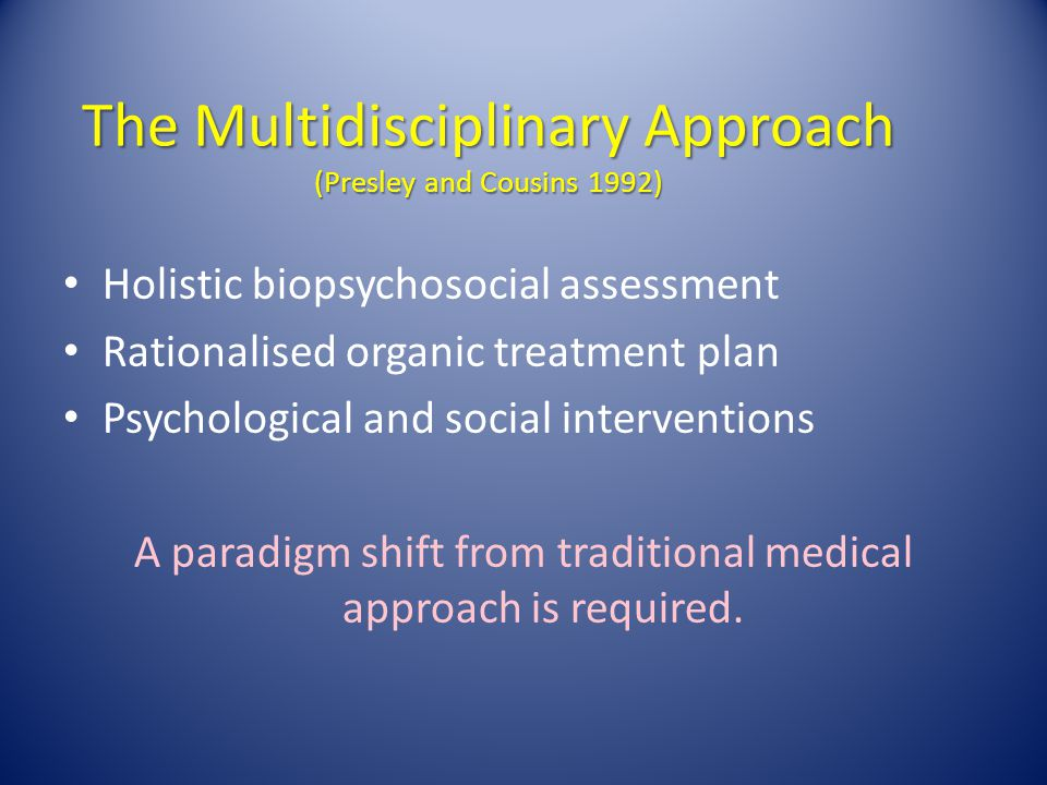 The Multidisciplinary Approach (Presley and Cousins 1992) Holistic biopsychosocial assessment Rationalised organic treatment plan Psychological and so