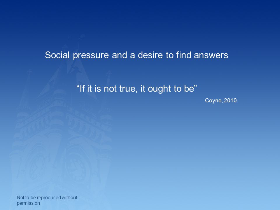 Social pressure and a desire to find answers If it is not true, it ought to be Coyne, 2010 Not to be reproduced without permission