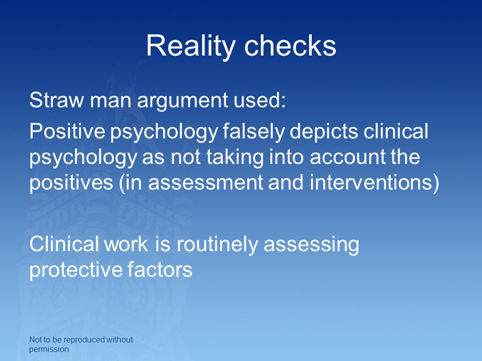 Reality checks Straw man argument used: Positive psychology falsely depicts clinical psychology as not taking into account the positives (in assessment and interventions) Clinical work is routinely assessing protective factors Not to be reproduced without permission