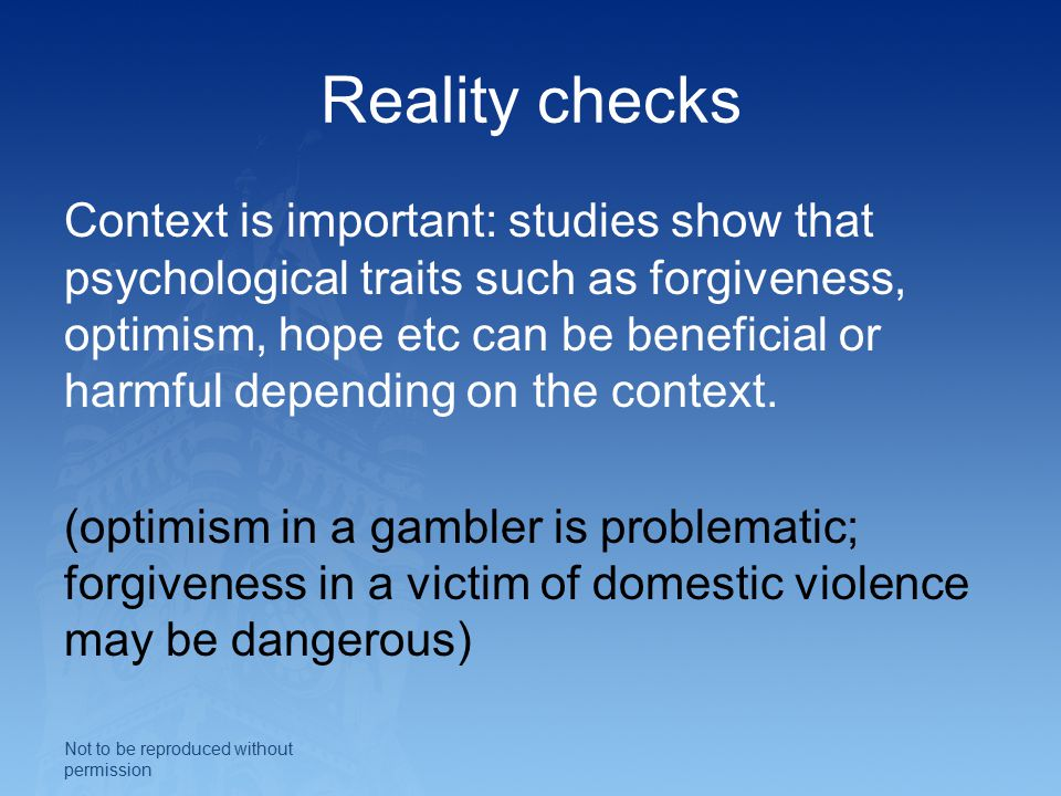 Reality checks Context is important: studies show that psychological traits such as forgiveness, optimism, hope etc can be beneficial or harmful depending on the context.