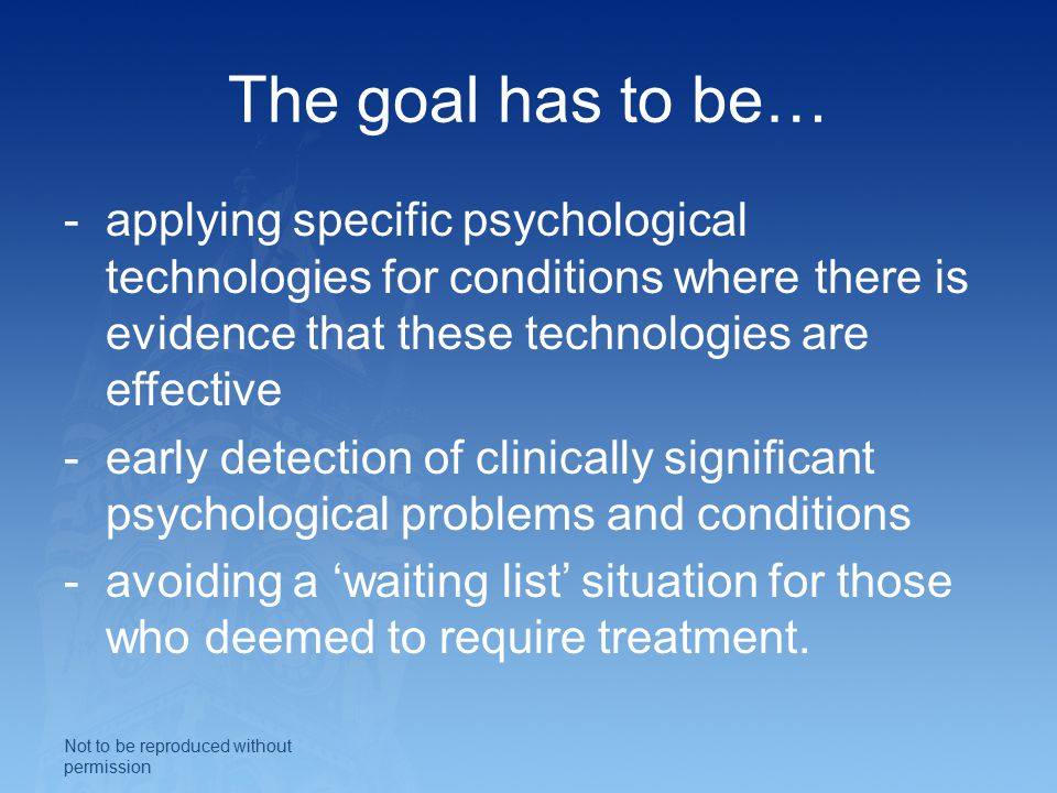 The goal has to be… -applying specific psychological technologies for conditions where there is evidence that these technologies are effective -early detection of clinically significant psychological problems and conditions -avoiding a 'waiting list' situation for those who deemed to require treatment.