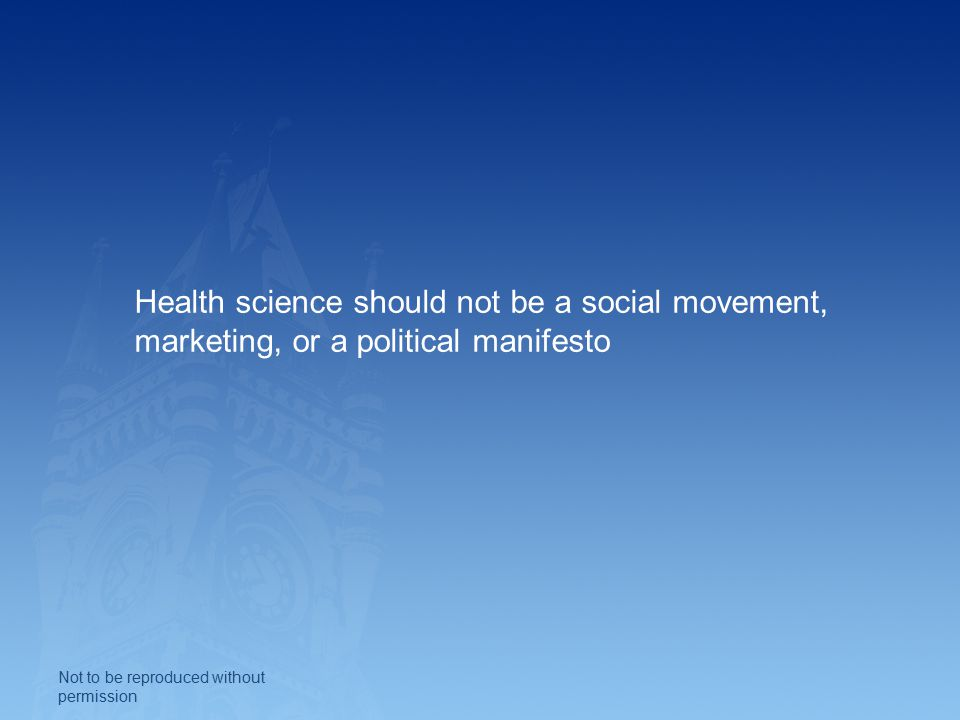 Health science should not be a social movement, marketing, or a political manifesto Not to be reproduced without permission