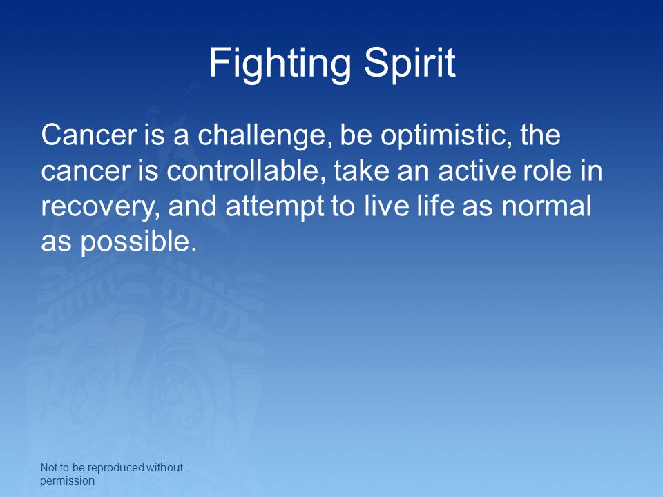 Fighting Spirit Cancer is a challenge, be optimistic, the cancer is controllable, take an active role in recovery, and attempt to live life as normal as possible.