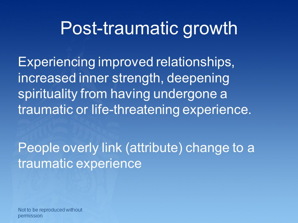 Post-traumatic growth Experiencing improved relationships, increased inner strength, deepening spirituality from having undergone a traumatic or life-threatening experience.