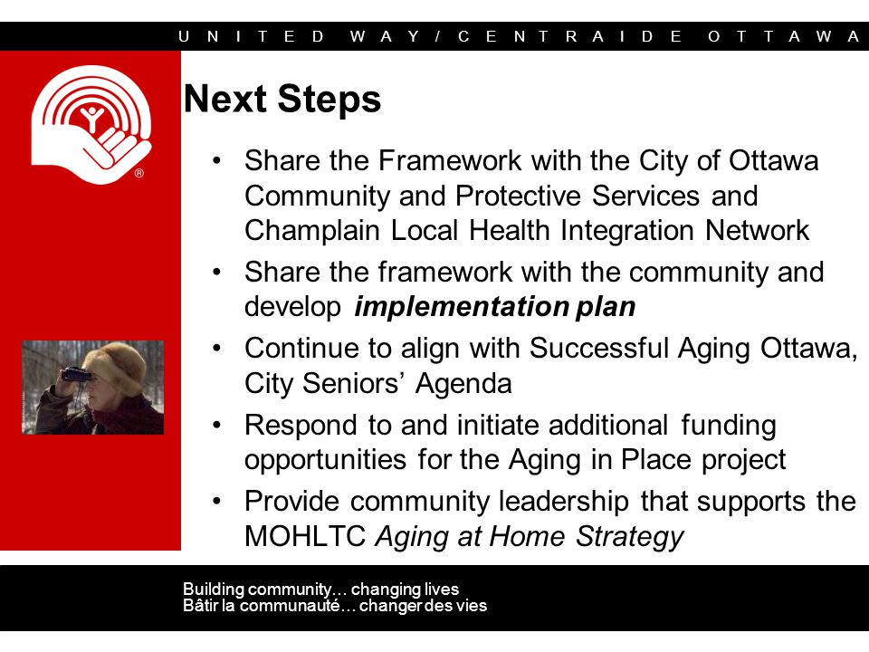 U N I T E D W A Y / C E N T R A I D E O T T A W A Building community… changing lives Bâtir la communauté… changer des vies Next Steps Share the Framework with the City of Ottawa Community and Protective Services and Champlain Local Health Integration Network Share the framework with the community and develop implementation plan Continue to align with Successful Aging Ottawa, City Seniors' Agenda Respond to and initiate additional funding opportunities for the Aging in Place project Provide community leadership that supports the MOHLTC Aging at Home Strategy