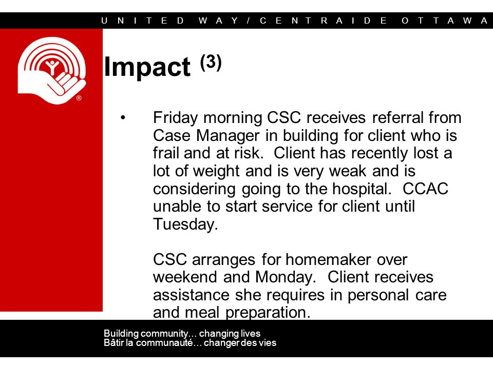 U N I T E D W A Y / C E N T R A I D E O T T A W A Building community… changing lives Bâtir la communauté… changer des vies Impact (3) Friday morning CSC receives referral from Case Manager in building for client who is frail and at risk.