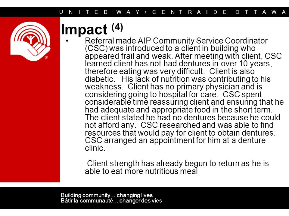 U N I T E D W A Y / C E N T R A I D E O T T A W A Building community… changing lives Bâtir la communauté… changer des vies Impact (4) Referral made AIP Community Service Coordinator (CSC) was introduced to a client in building who appeared frail and weak.