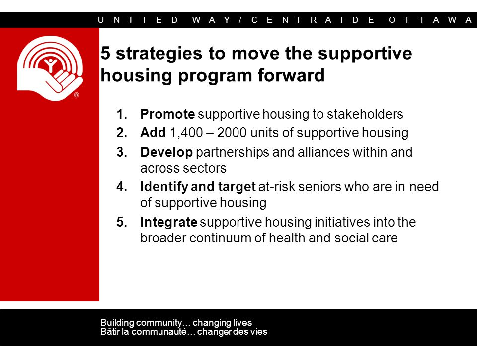 U N I T E D W A Y / C E N T R A I D E O T T A W A Building community… changing lives Bâtir la communauté… changer des vies 5 strategies to move the supportive housing program forward 1.Promote supportive housing to stakeholders 2.Add 1,400 – 2000 units of supportive housing 3.Develop partnerships and alliances within and across sectors 4.Identify and target at-risk seniors who are in need of supportive housing 5.Integrate supportive housing initiatives into the broader continuum of health and social care