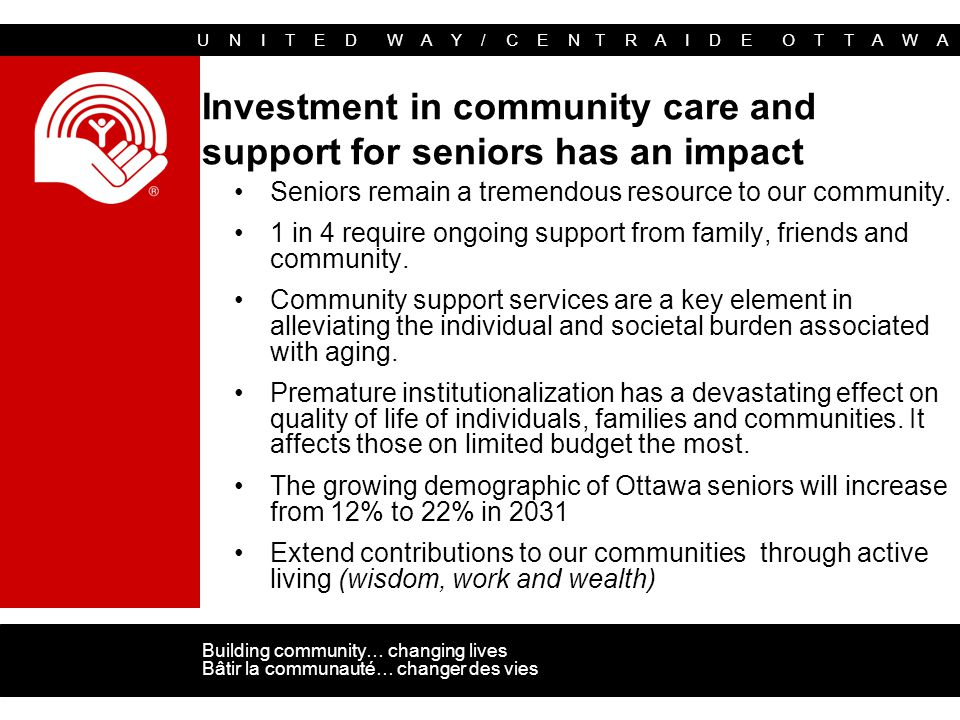 U N I T E D W A Y / C E N T R A I D E O T T A W A Building community… changing lives Bâtir la communauté… changer des vies Investment in community care and support for seniors has an impact Seniors remain a tremendous resource to our community.