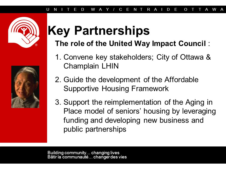 U N I T E D W A Y / C E N T R A I D E O T T A W A Building community… changing lives Bâtir la communauté… changer des vies Key Partnerships The role of the United Way Impact Council : 1.Convene key stakeholders; City of Ottawa & Champlain LHIN 2.Guide the development of the Affordable Supportive Housing Framework 3.Support the reimplementation of the Aging in Place model of seniors' housing by leveraging funding and developing new business and public partnerships