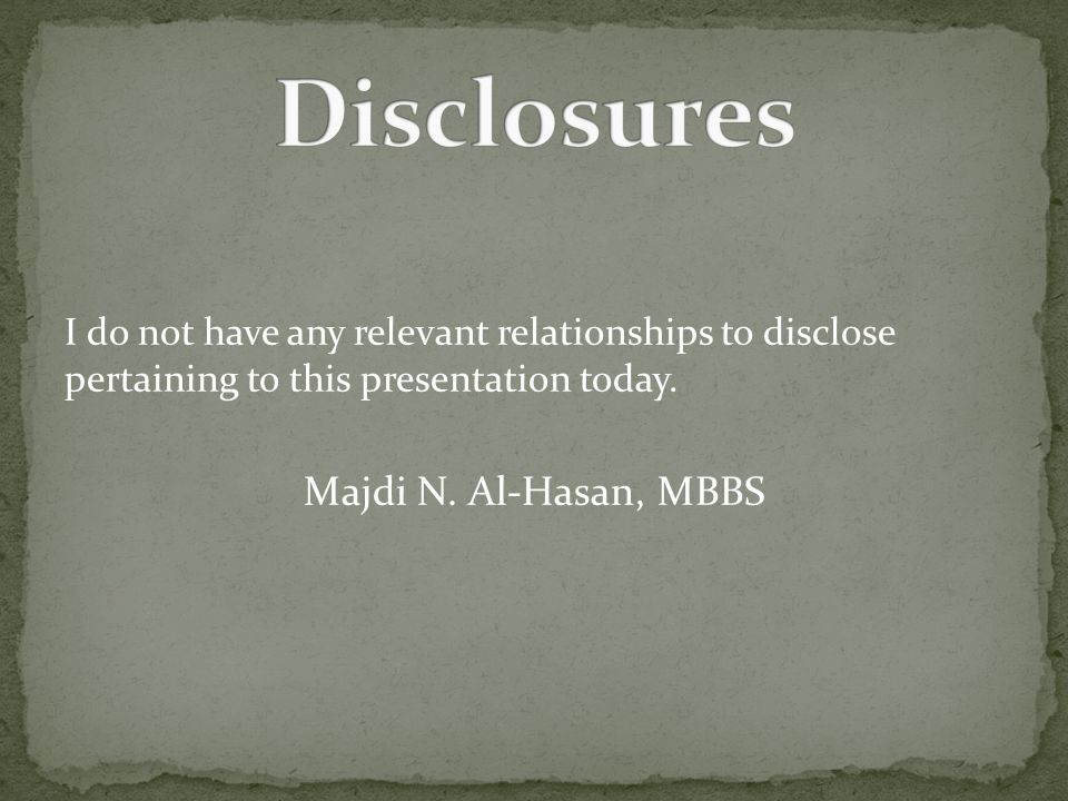 I do not have any relevant relationships to disclose pertaining to this presentation today. Majdi N. Al-Hasan, MBBS