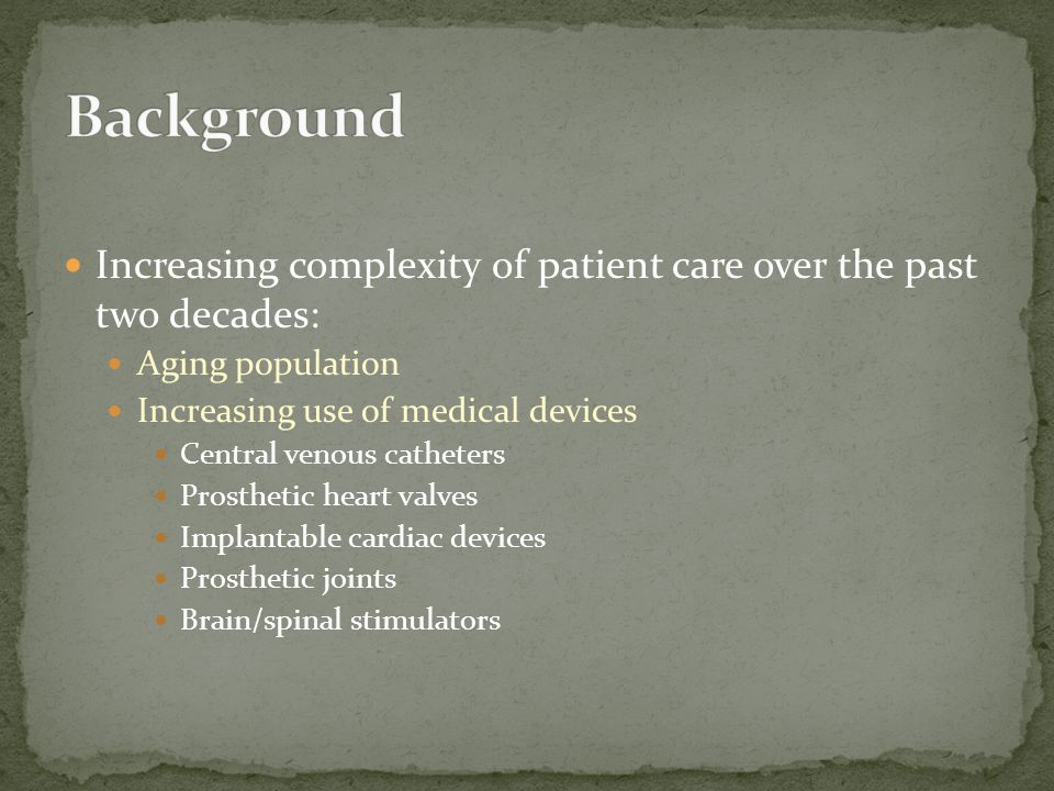 Increasing complexity of patient care over the past two decades: Aging population Increasing use of medical devices Central venous catheters Prostheti